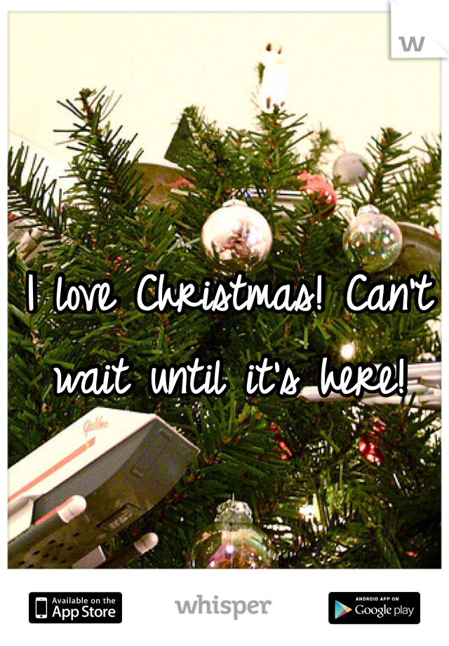 I love Christmas! Can't wait until it's here!