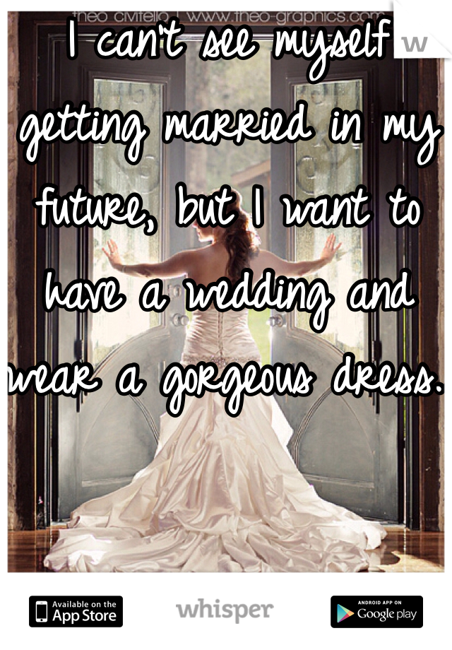 I can't see myself getting married in my future, but I want to have a wedding and wear a gorgeous dress..
