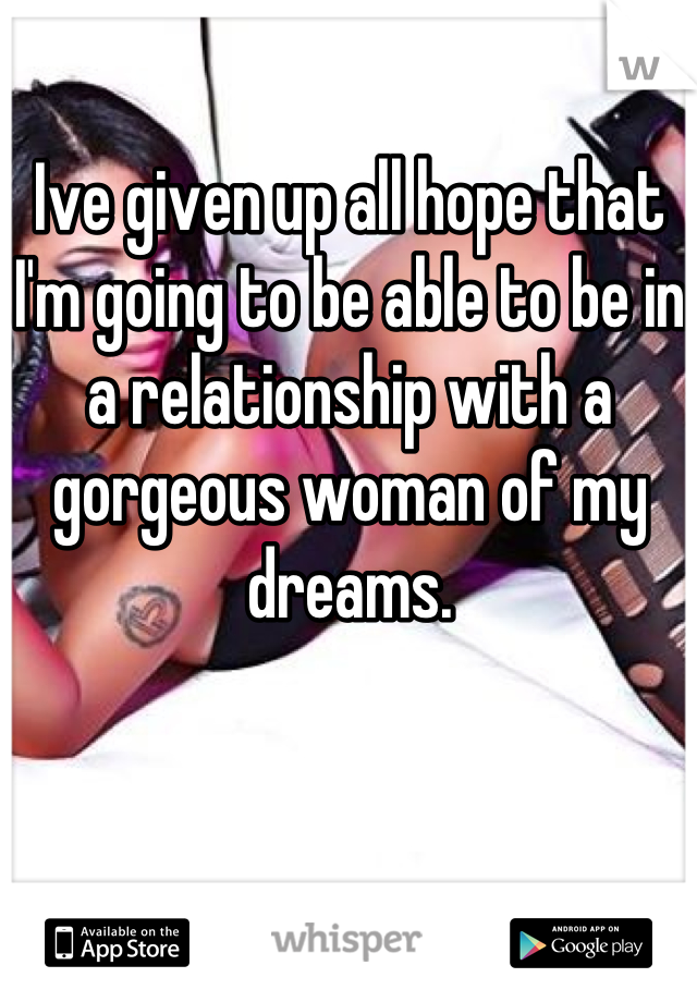 Ive given up all hope that I'm going to be able to be in a relationship with a gorgeous woman of my dreams.
