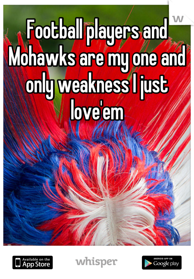 Football players and Mohawks are my one and only weakness I just love'em