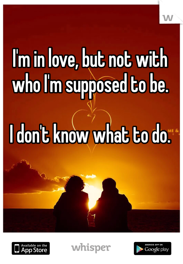 I'm in love, but not with who I'm supposed to be.  I don't know what to do.