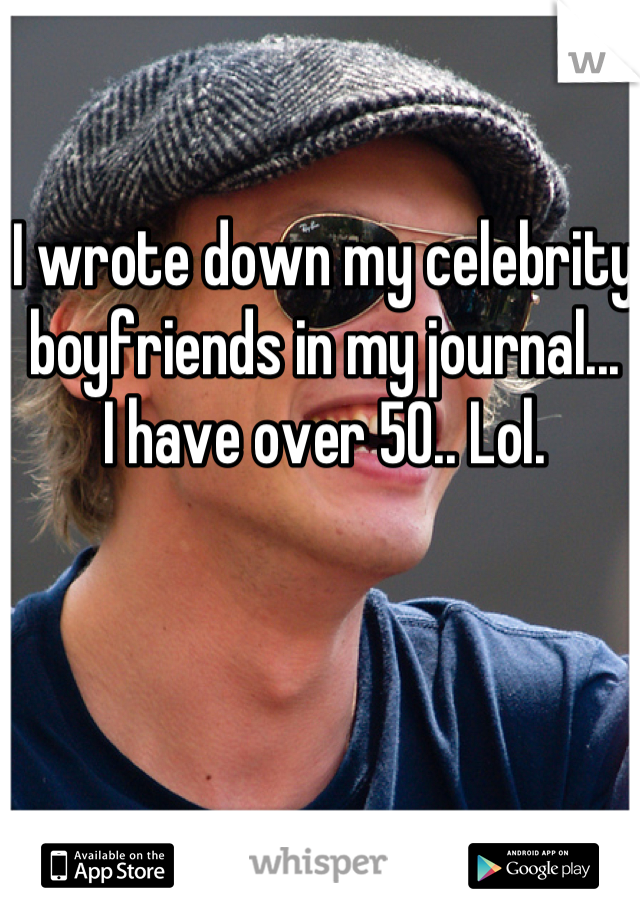 I wrote down my celebrity boyfriends in my journal... I have over 50.. Lol.