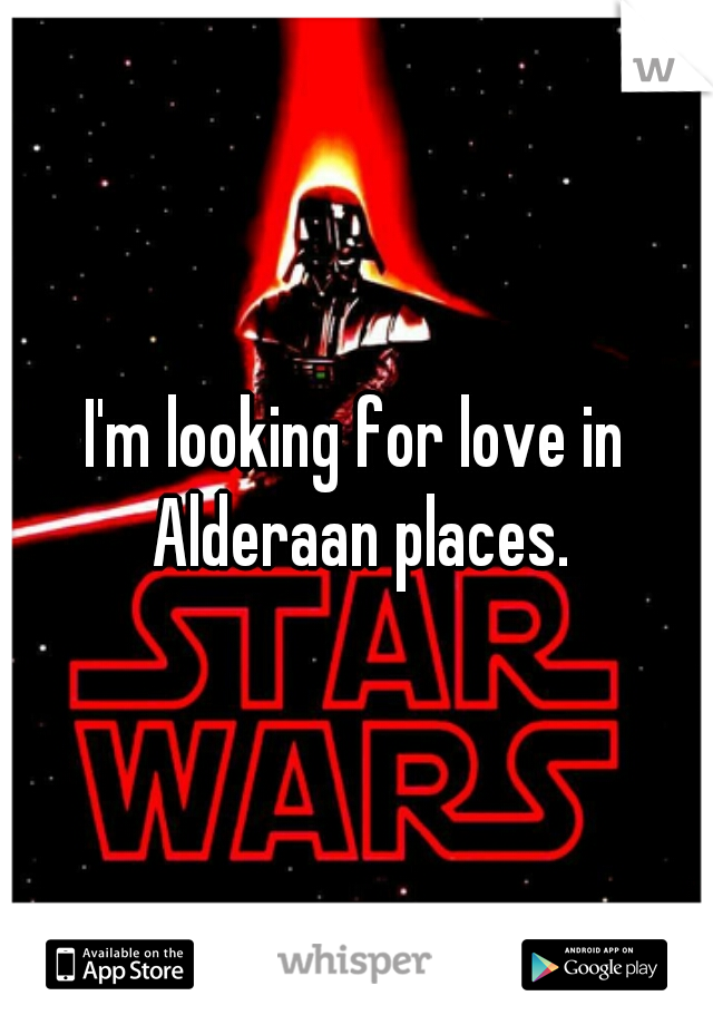 I'm looking for love in Alderaan places.