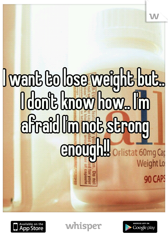 I want to lose weight but.. I don't know how.. I'm afraid I'm not strong enough!!