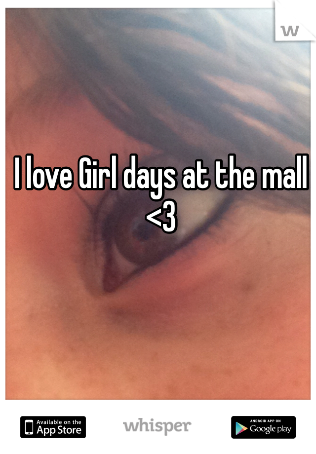 I love Girl days at the mall <3