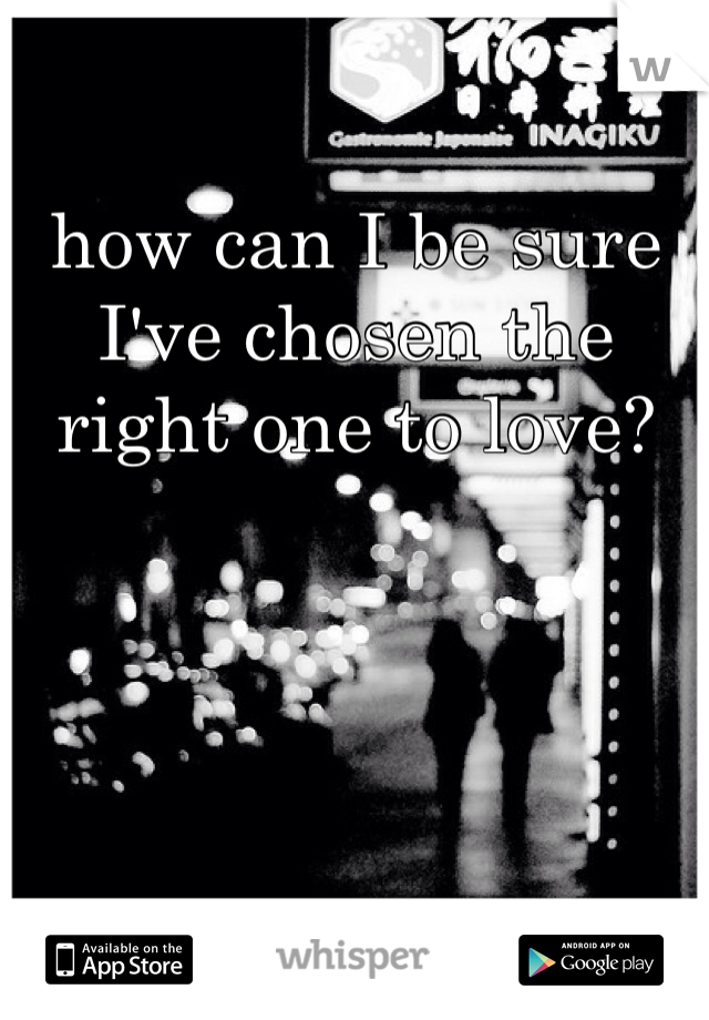 how can I be sure I've chosen the right one to love?