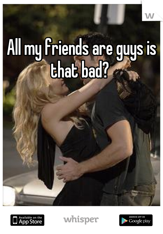 All my friends are guys is that bad?