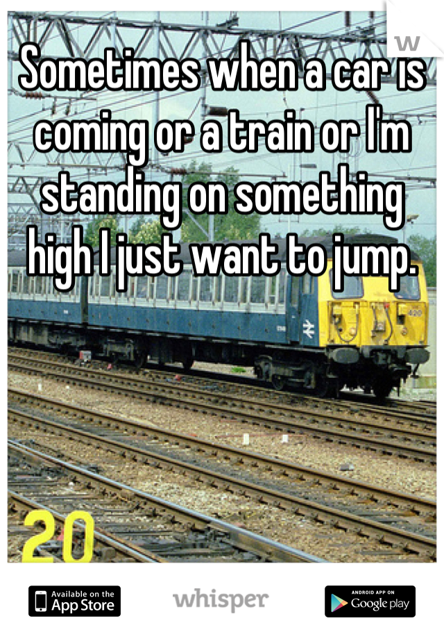 Sometimes when a car is coming or a train or I'm standing on something high I just want to jump.