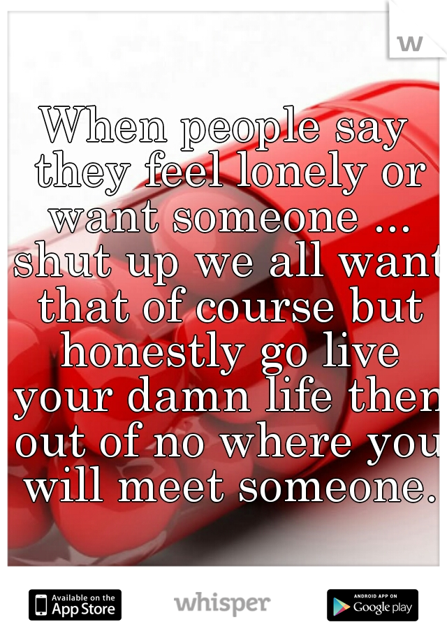 When people say they feel lonely or want someone ... shut up we all want that of course but honestly go live your damn life then out of no where you will meet someone.