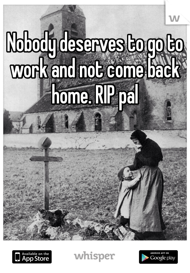 Nobody deserves to go to work and not come back home. RIP pal