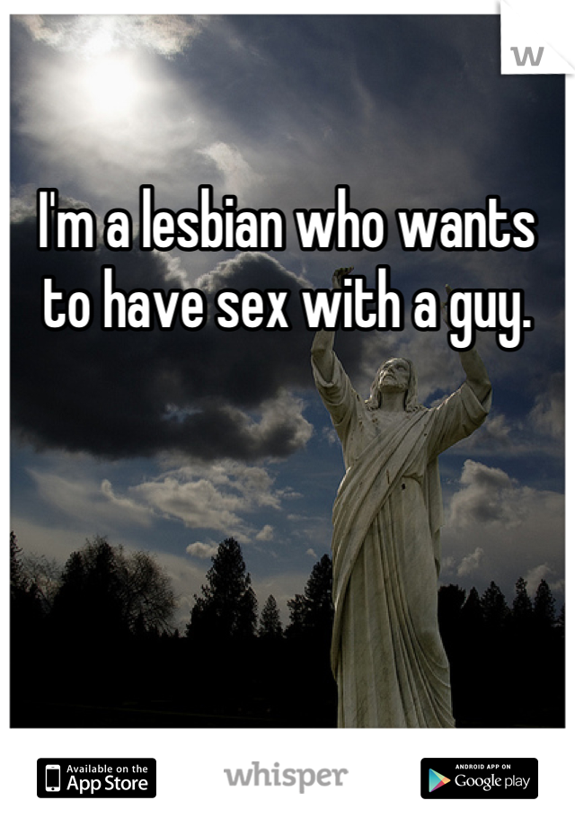 I'm a lesbian who wants to have sex with a guy.