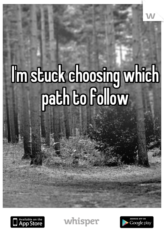 I'm stuck choosing which path to follow