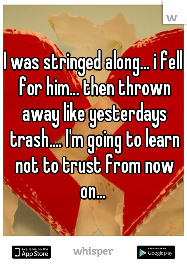I was stringed along... i fell for him... then thrown away like yesterdays trash.... I'm going to learn not to trust from now on...