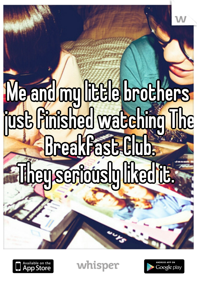 Me and my little brothers just finished watching The Breakfast Club. They seriously liked it.