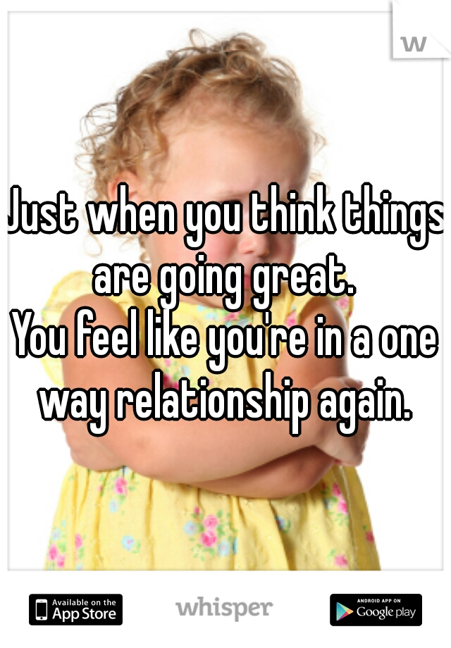 Just when you think things are going great.  You feel like you're in a one way relationship again.