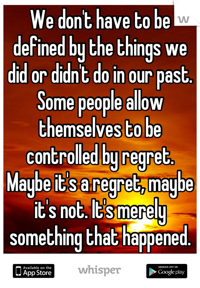 We don't have to be defined by the things we did or didn't do in our past. Some people allow themselves to be controlled by regret. Maybe it's a regret, maybe it's not. It's merely something that happened. Get over it.