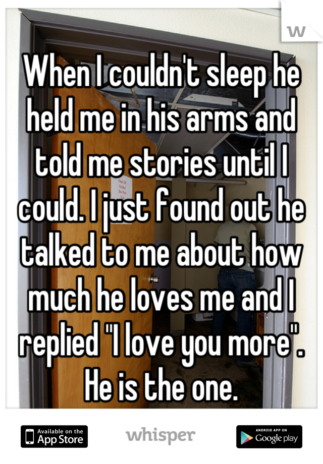 """When I couldn't sleep he held me in his arms and told me stories until I could. I just found out he talked to me about how much he loves me and I replied """"I love you more"""". He is the one."""