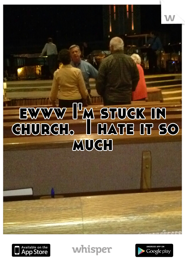 ewww I'm stuck in church.  I hate it so much