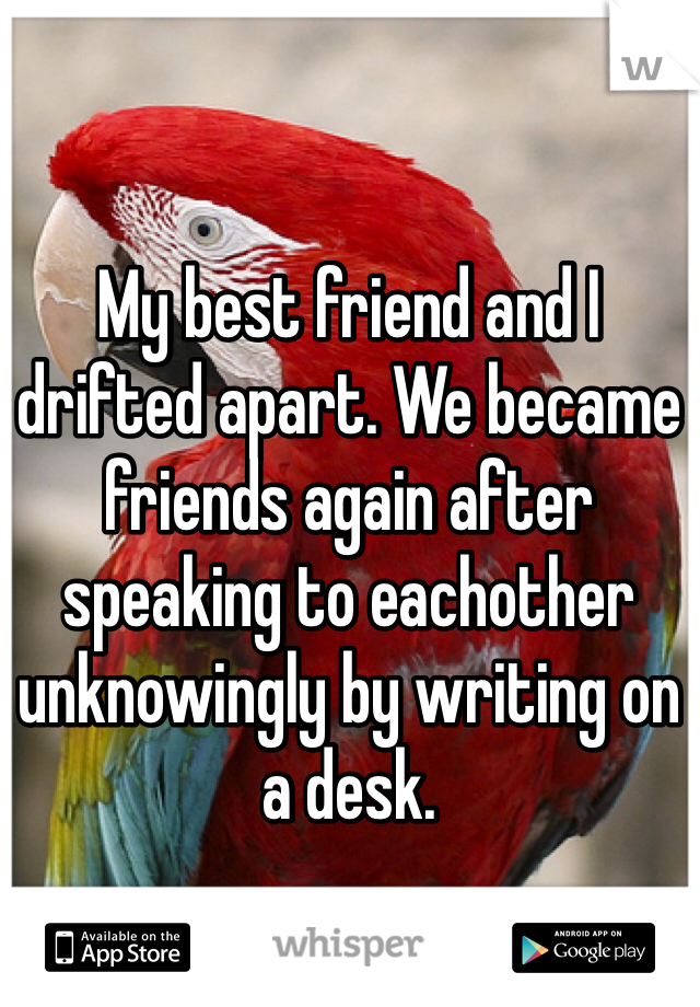 My best friend and I drifted apart. We became friends again after speaking to eachother unknowingly by writing on a desk.