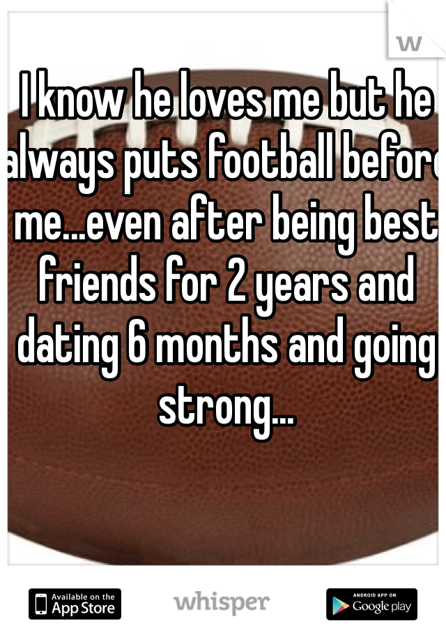 I know he loves me but he always puts football before me...even after being best friends for 2 years and dating 6 months and going strong...