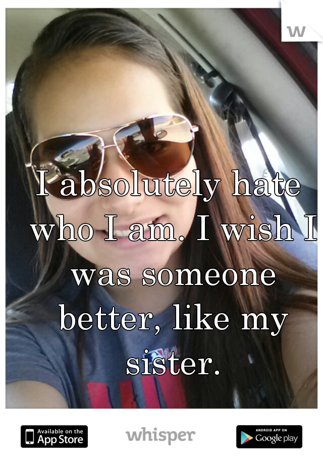I absolutely hate who I am. I wish I was someone better, like my sister.