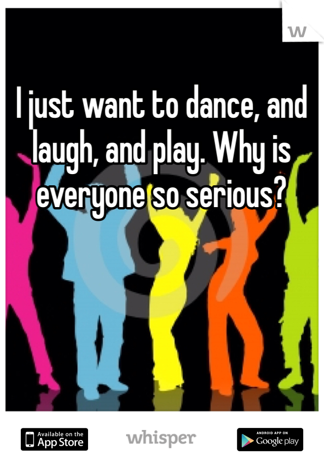 I just want to dance, and laugh, and play. Why is everyone so serious?