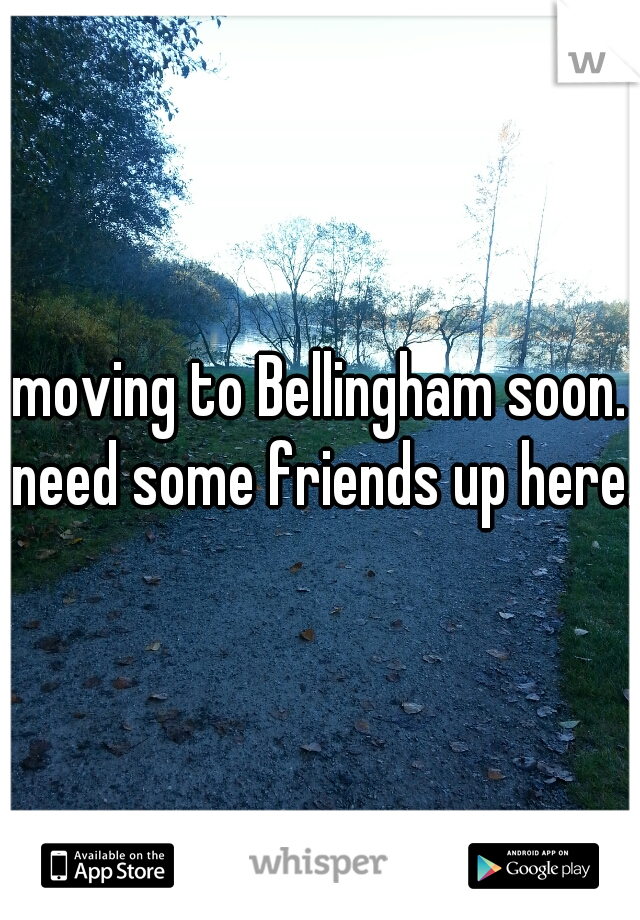 moving to Bellingham soon. need some friends up here.