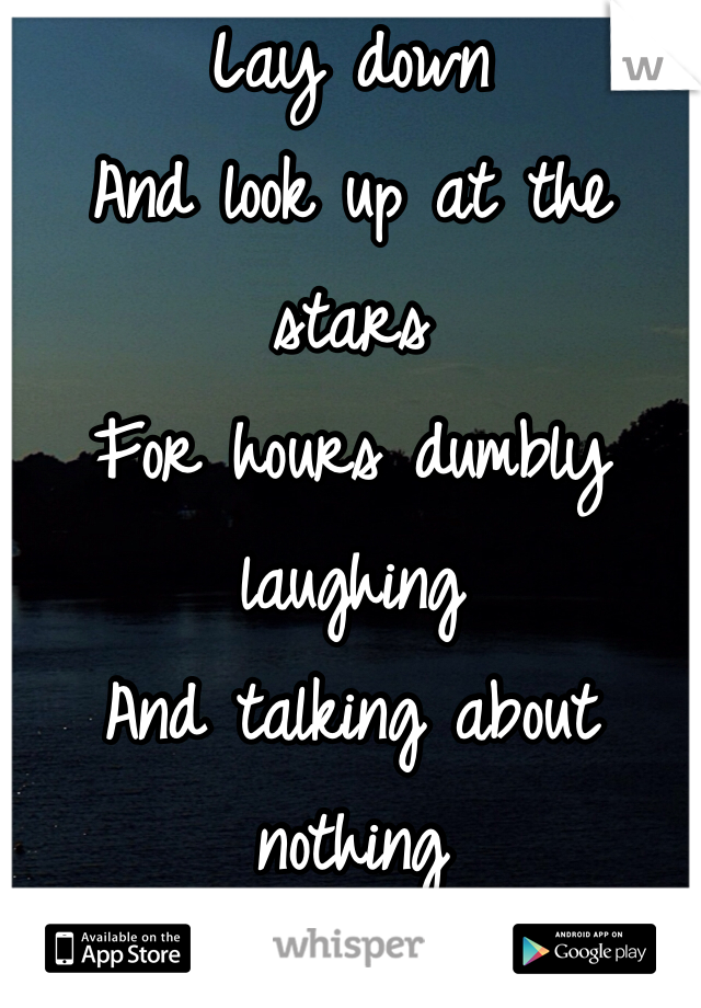 Lay down  And look up at the stars  For hours dumbly laughing And talking about nothing