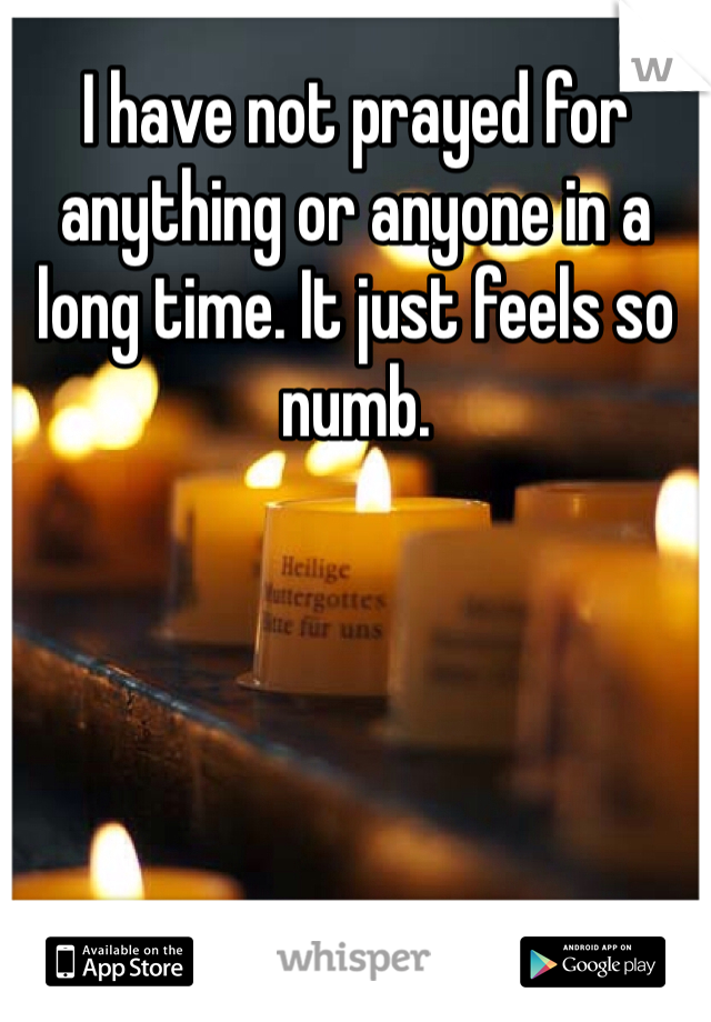 I have not prayed for anything or anyone in a long time. It just feels so numb.