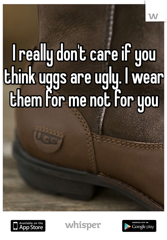 I really don't care if you think uggs are ugly. I wear them for me not for you