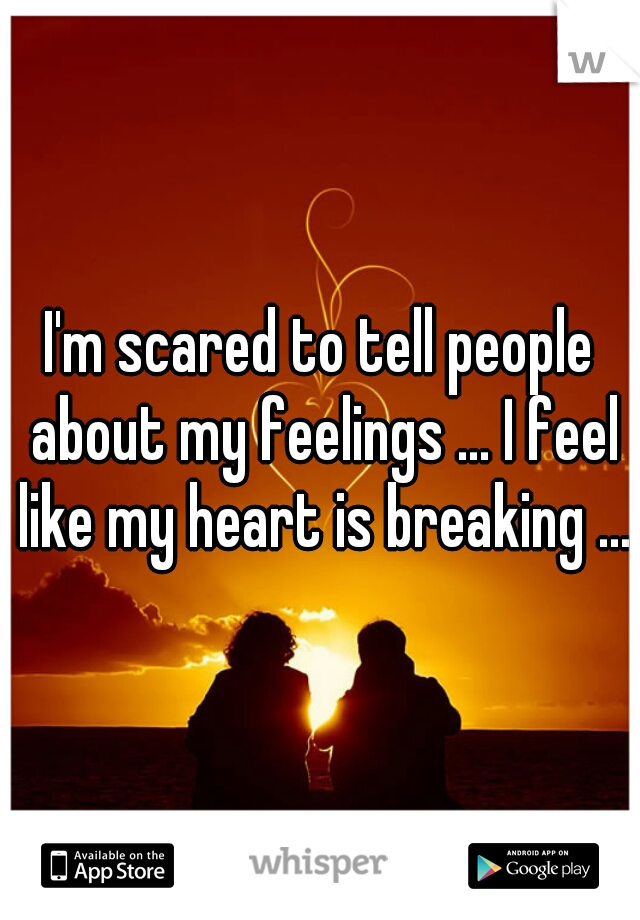 I'm scared to tell people about my feelings ... I feel like my heart is breaking ...