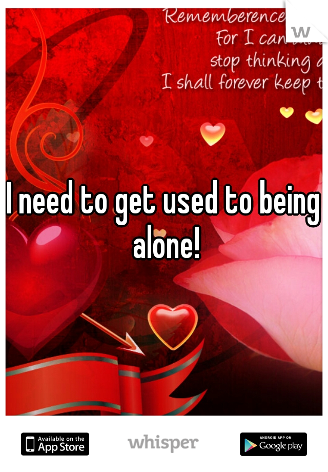 I need to get used to being alone!