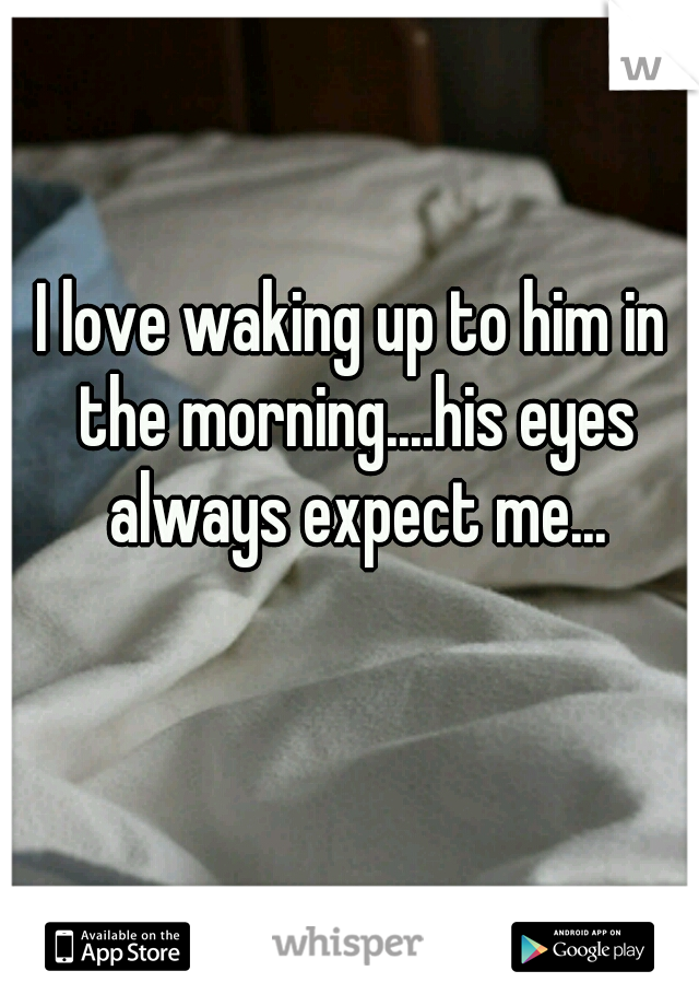 I love waking up to him in the morning....his eyes always expect me...