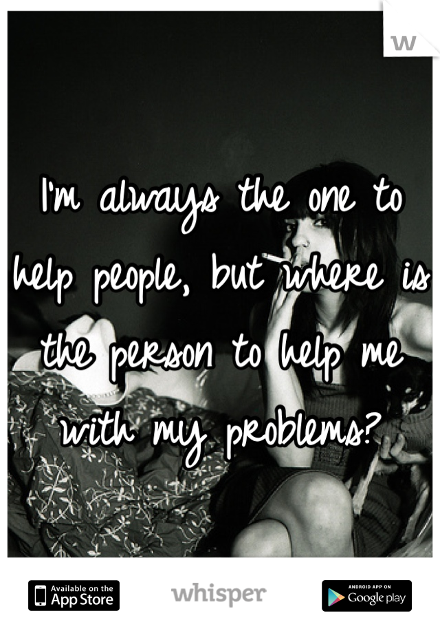 I'm always the one to help people, but where is the person to help me with my problems?