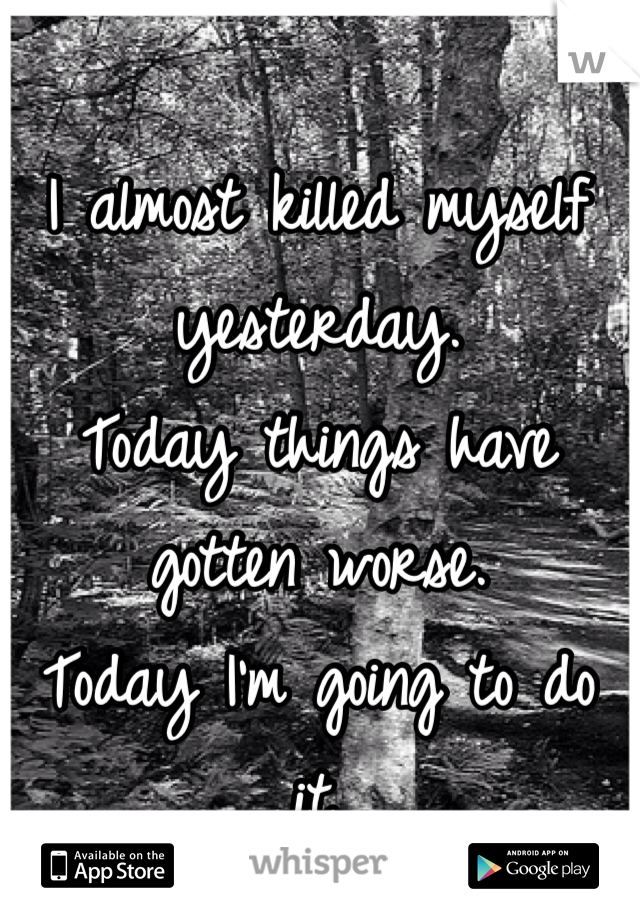 I almost killed myself yesterday. Today things have gotten worse. Today I'm going to do it.