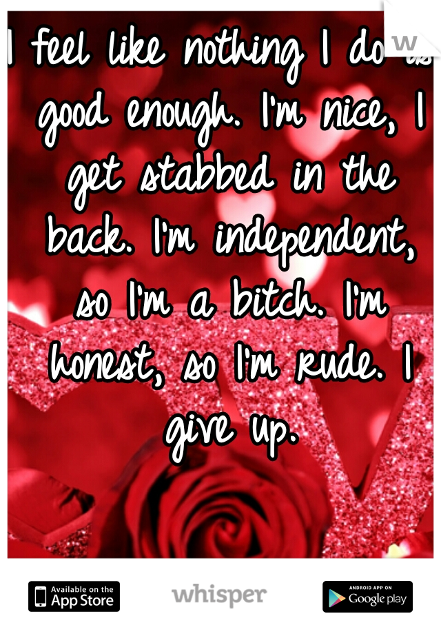 I feel like nothing I do is good enough. I'm nice, I get stabbed in the back. I'm independent, so I'm a bitch. I'm honest, so I'm rude. I give up.