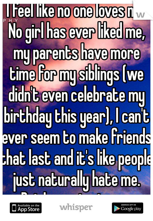I feel like no one loves me. No girl has ever liked me, my parents have more time for my siblings (we didn't even celebrate my birthday this year), I can't ever seem to make friends that last and it's like people just naturally hate me.  But I remain strong.