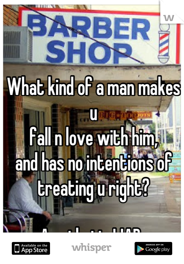What kind of a man makes u  fall n love with him,  and has no intentions of treating u right?   A pathetic LIAR.