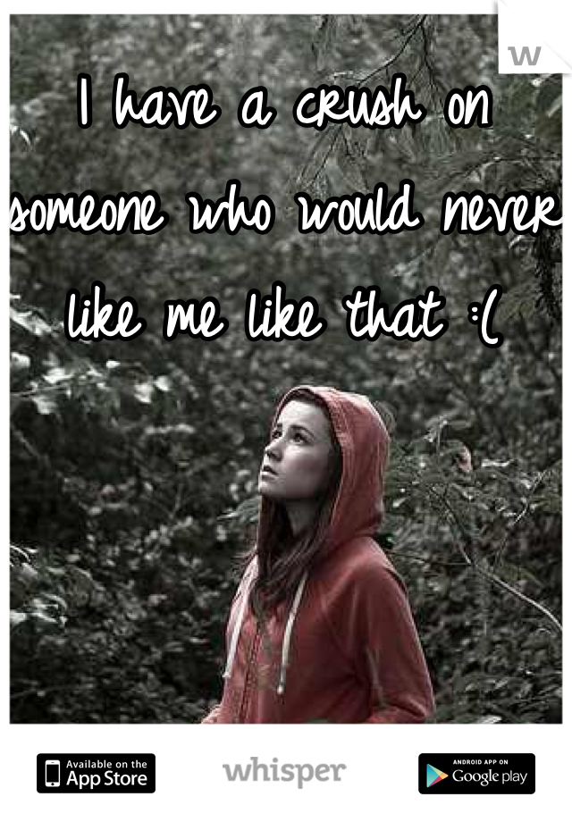 I have a crush on someone who would never like me like that :(