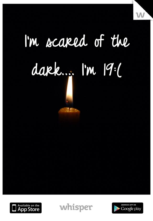 I'm scared of the dark.... I'm 19:(