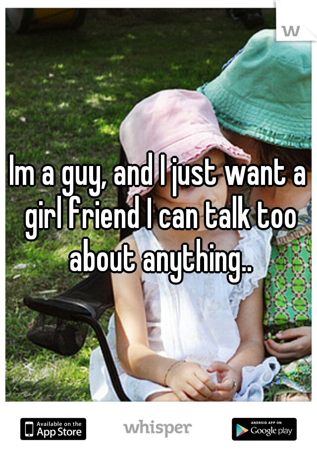 Im a guy, and I just want a girl friend I can talk too about anything..