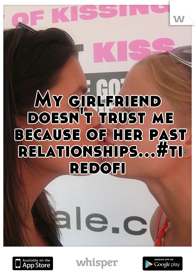 My girlfriend doesn't trust me because of her past relationships...#tiredofit