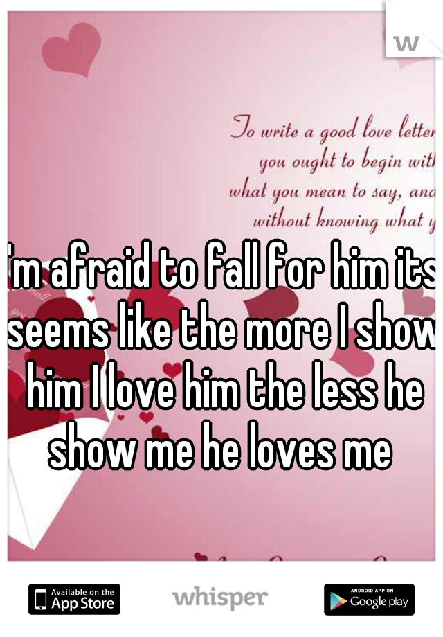 I'm afraid to fall for him its seems like the more I show him I love him the less he show me he loves me