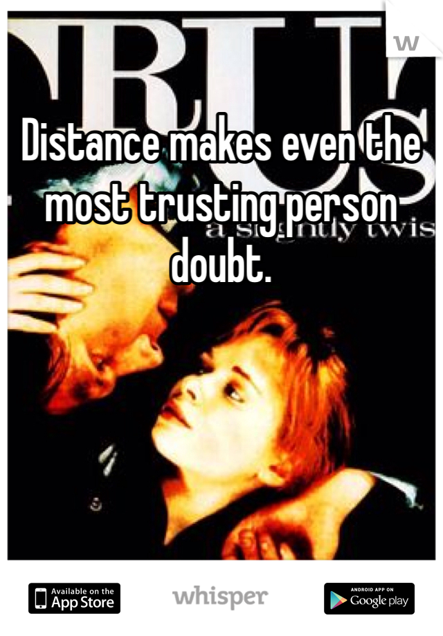 Distance makes even the most trusting person doubt.