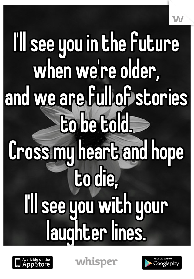 I'll see you in the future when we're older, and we are full of stories to be told.  Cross my heart and hope to die, I'll see you with your laughter lines.