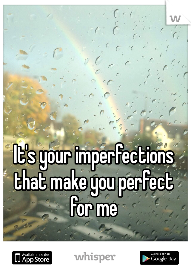 It's your imperfections that make you perfect for me