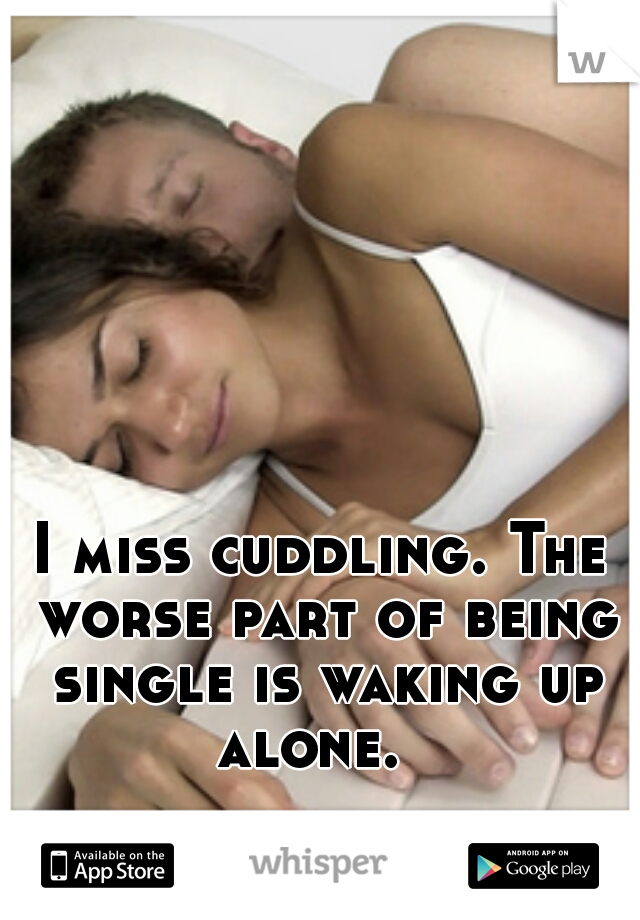 I miss cuddling. The worse part of being single is waking up alone.