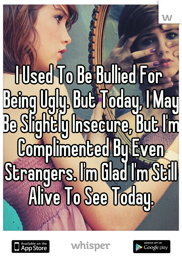 I Used To Be Bullied For Being Ugly. But Today, I May Be Slightly Insecure, But I'm Complimented By Even Strangers. I'm Glad I'm Still Alive To See Today.