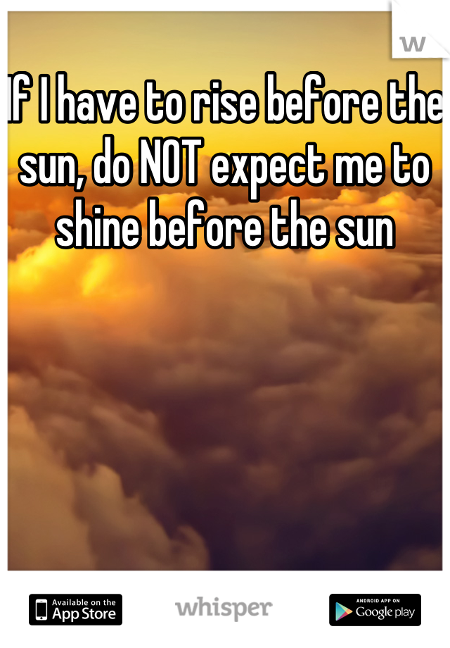 If I have to rise before the sun, do NOT expect me to shine before the sun