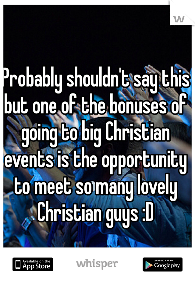 Probably shouldn't say this but one of the bonuses of going to big Christian events is the opportunity to meet so many lovely Christian guys :D